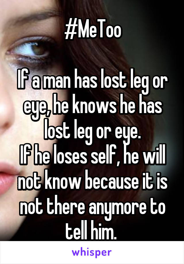 #MeToo  If a man has lost leg or eye, he knows he has lost leg or eye. If he loses self, he will not know because it is not there anymore to tell him.
