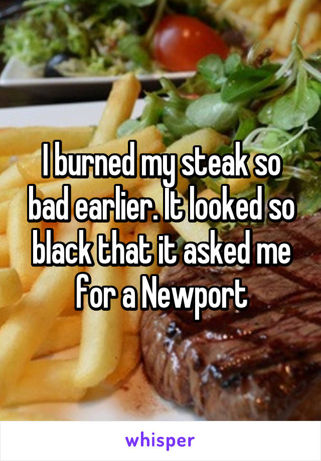 I burned my steak so bad earlier. It looked so black that it asked me for a Newport