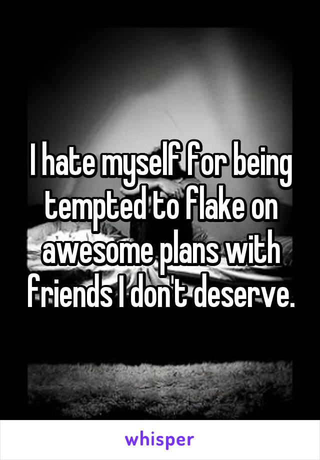 I hate myself for being tempted to flake on awesome plans with friends I don't deserve.