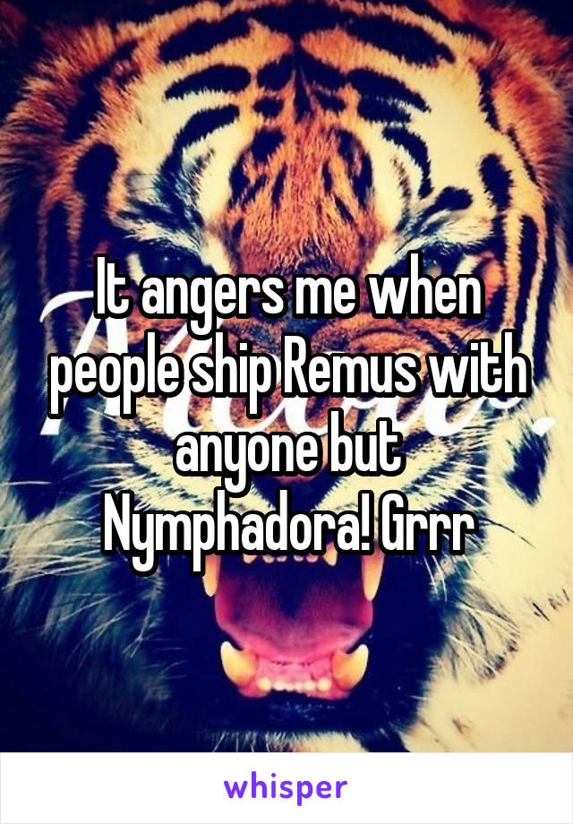 It angers me when people ship Remus with anyone but Nymphadora! Grrr