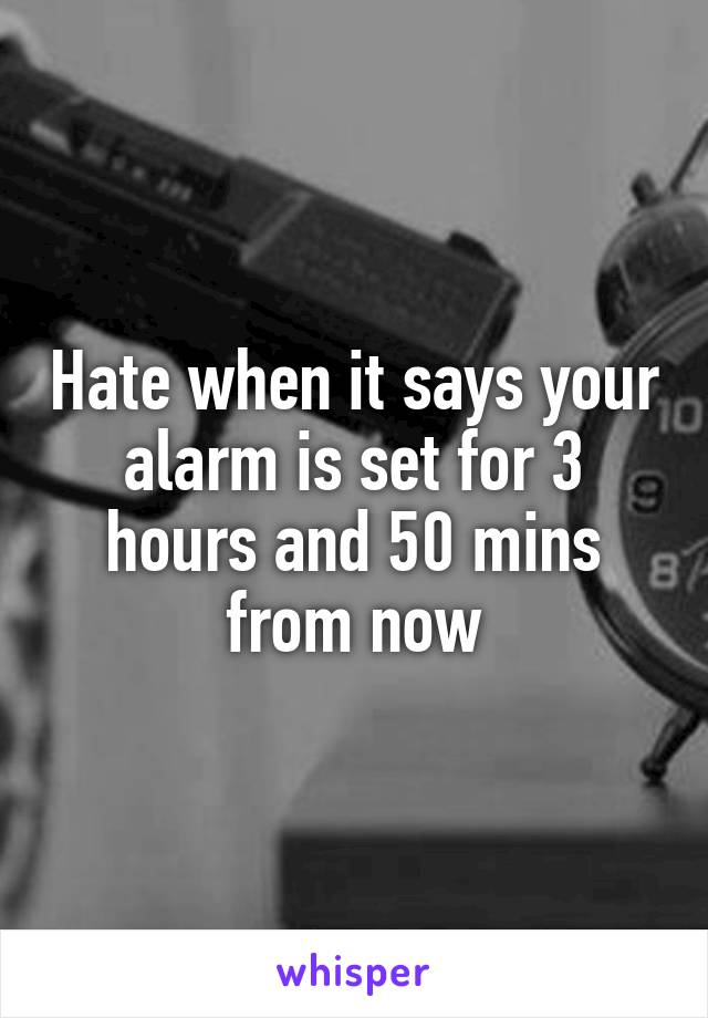 Hate when it says your alarm is set for 3 hours and 50 mins from now