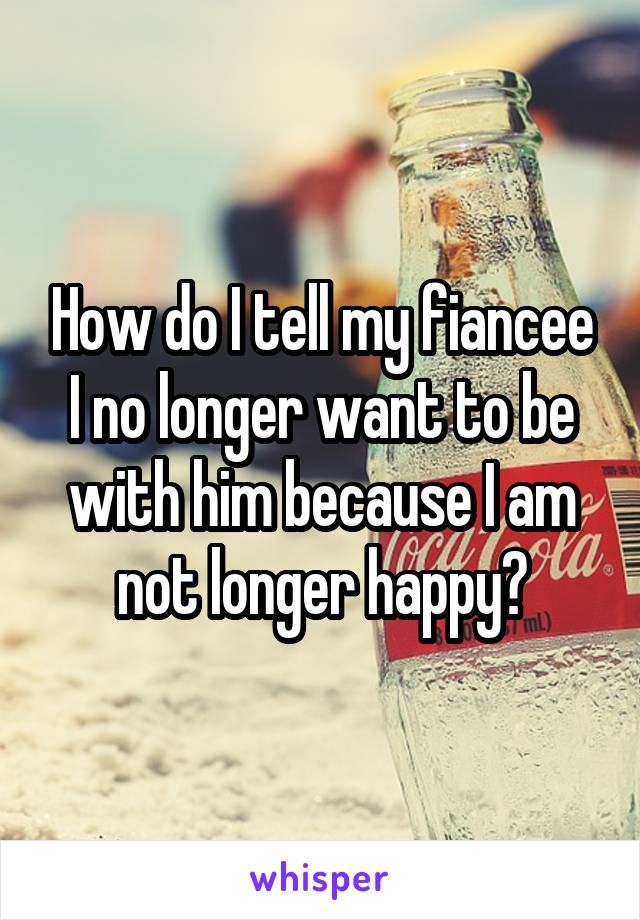 How do I tell my fiancee I no longer want to be with him because I am not longer happy?