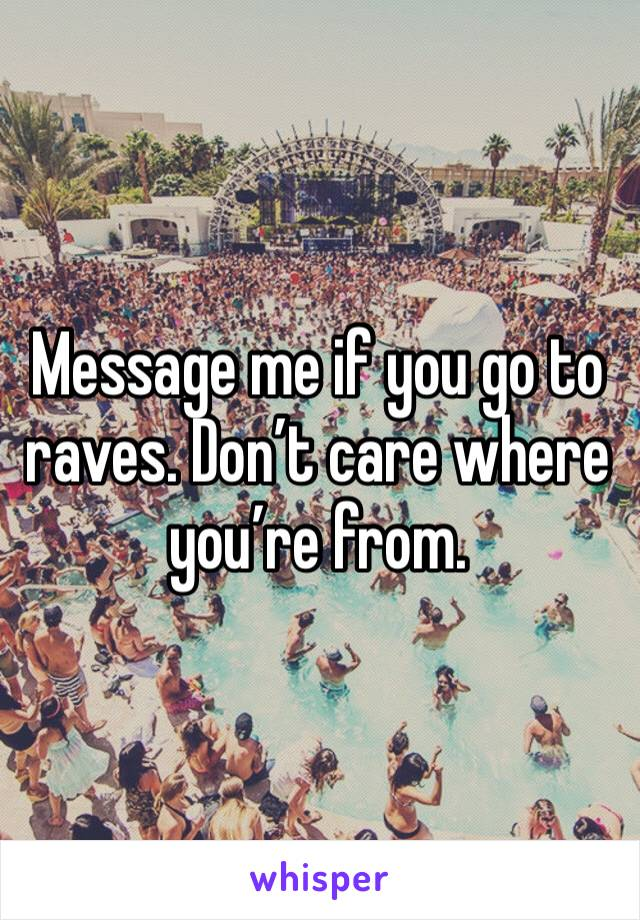 Message me if you go to raves. Don't care where you're from.