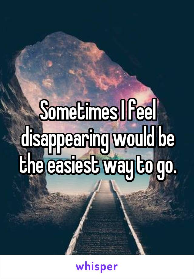 Sometimes I feel disappearing would be the easiest way to go.