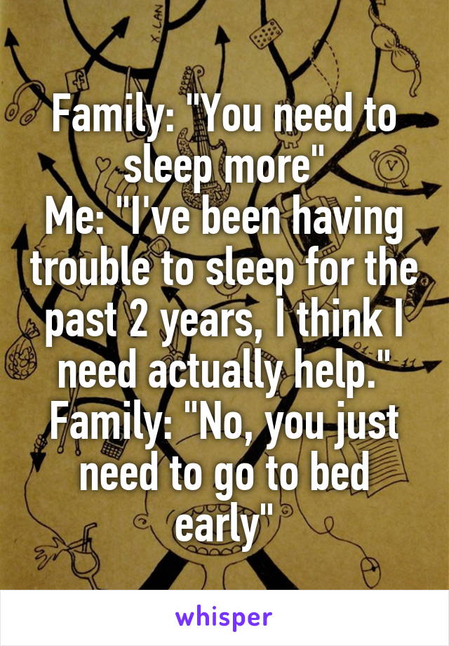 """Family: """"You need to sleep more"""" Me: """"I've been having trouble to sleep for the past 2 years, I think I need actually help."""" Family: """"No, you just need to go to bed early"""""""