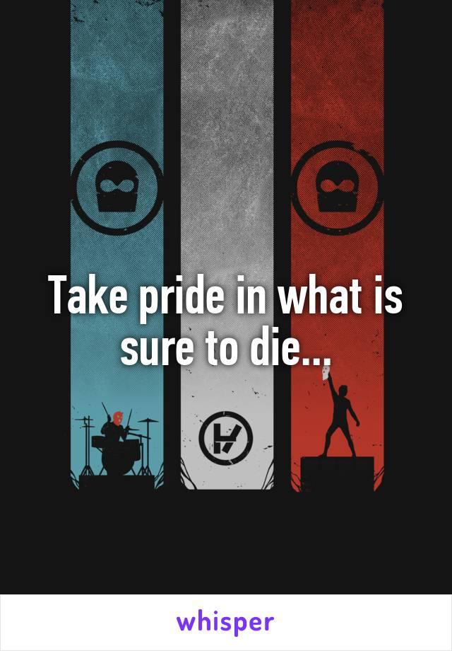 Take pride in what is sure to die...