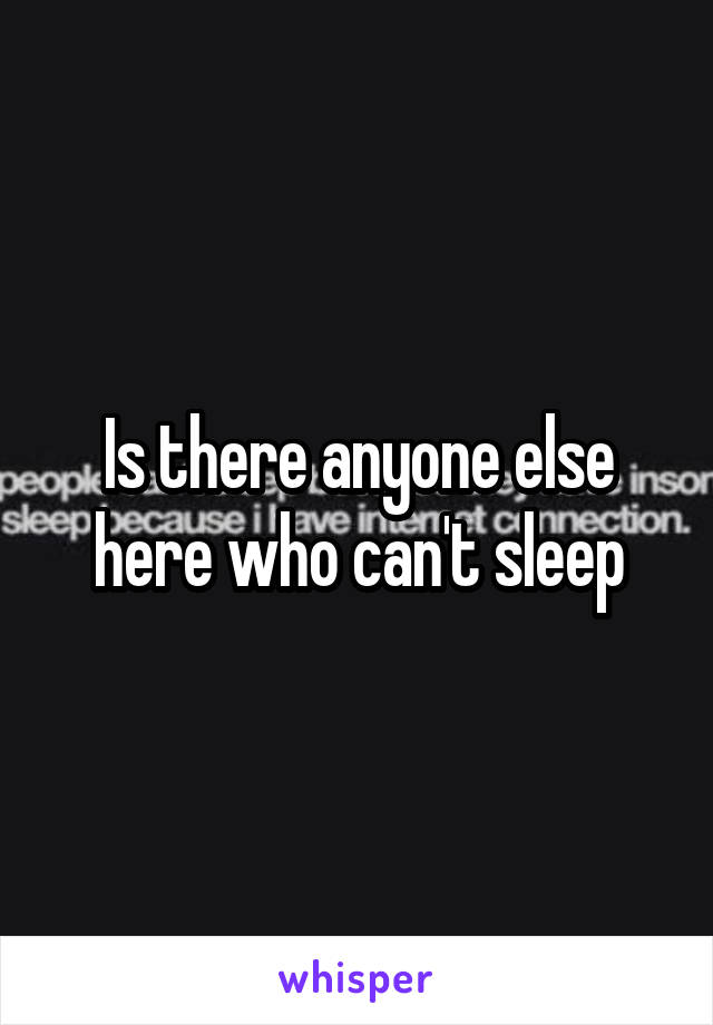 Is there anyone else here who can't sleep