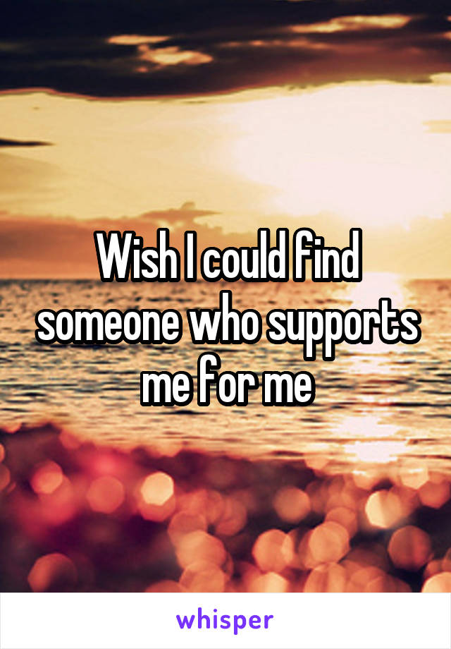 Wish I could find someone who supports me for me