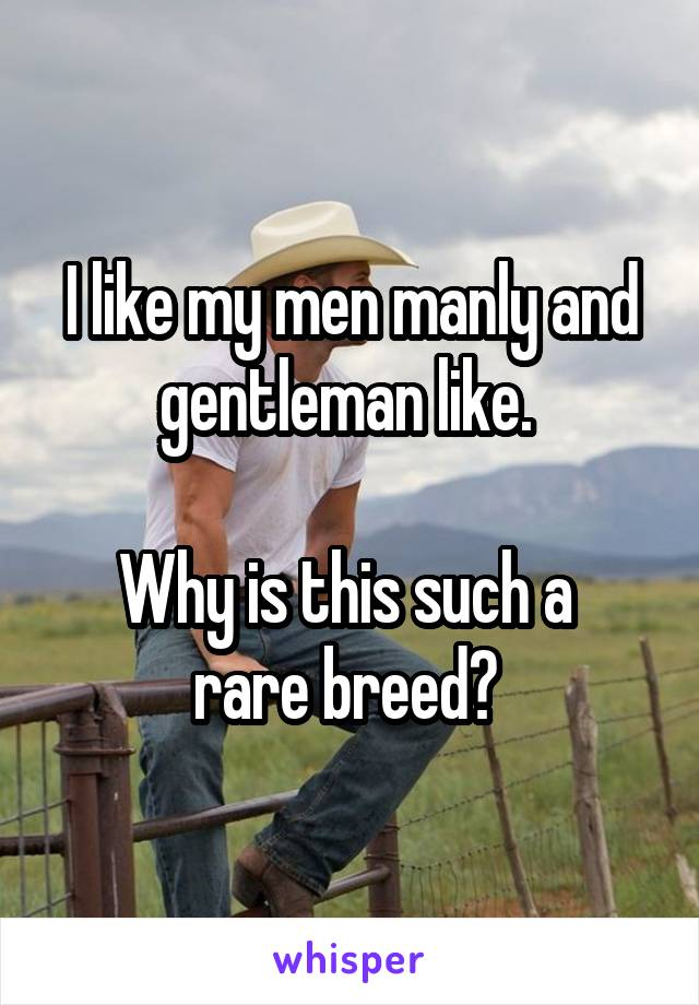 I like my men manly and gentleman like.   Why is this such a  rare breed?