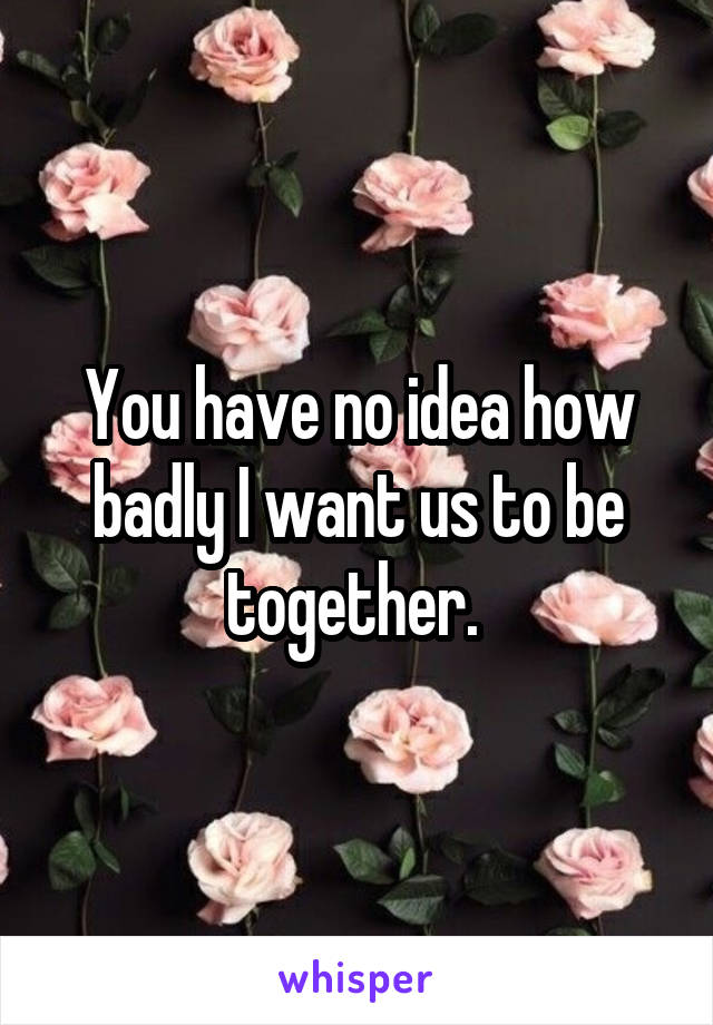 You have no idea how badly I want us to be together.