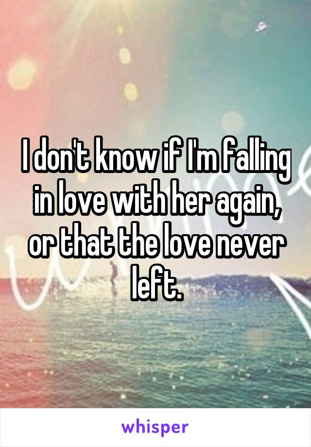 I don't know if I'm falling in love with her again, or that the love never left.