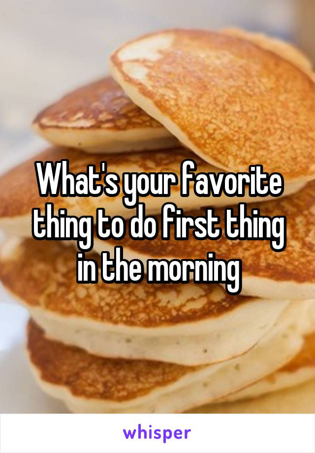 What's your favorite thing to do first thing in the morning