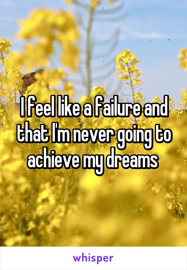 I feel like a failure and that I'm never going to achieve my dreams