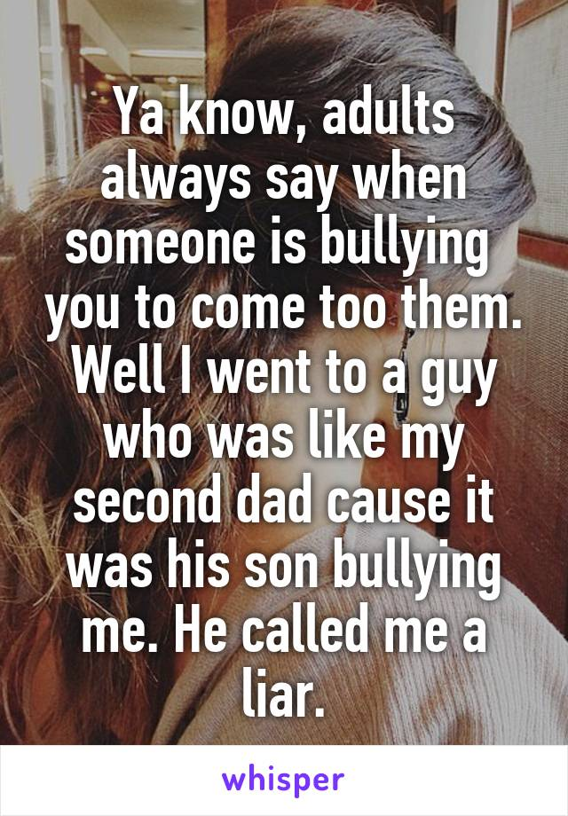 Ya know, adults always say when someone is bullying  you to come too them. Well I went to a guy who was like my second dad cause it was his son bullying me. He called me a liar.
