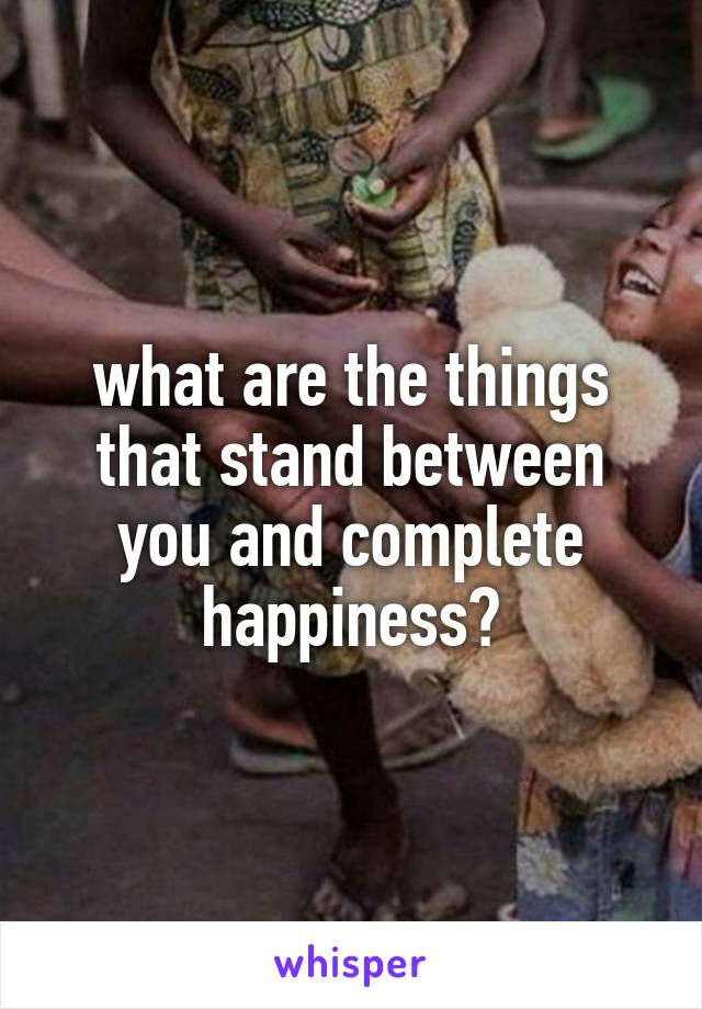 what are the things that stand between you and complete happiness?