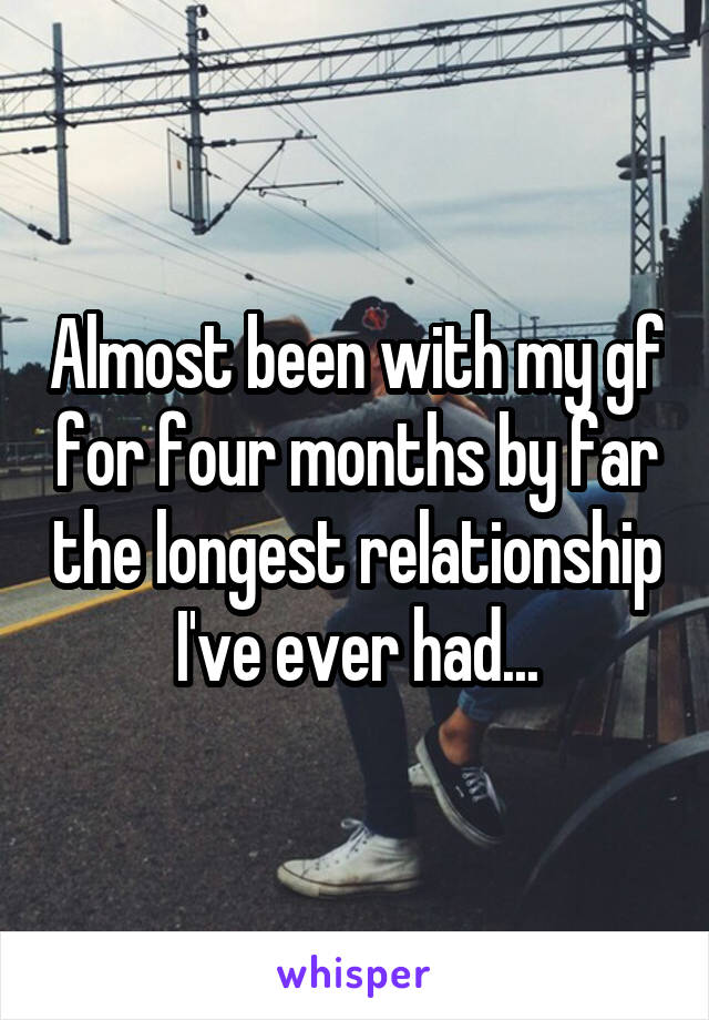 Almost been with my gf for four months by far the longest relationship I've ever had...