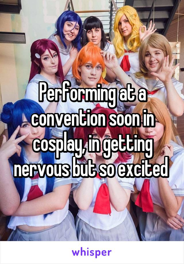 Performing at a convention soon in cosplay, in getting nervous but so excited