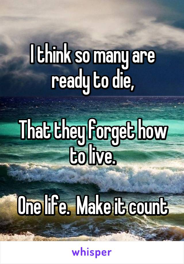 I think so many are ready to die,  That they forget how to live.  One life.  Make it count