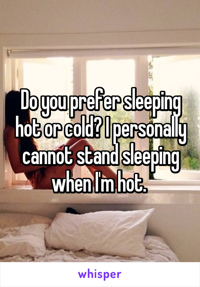 Do you prefer sleeping hot or cold? I personally cannot stand sleeping when I'm hot.