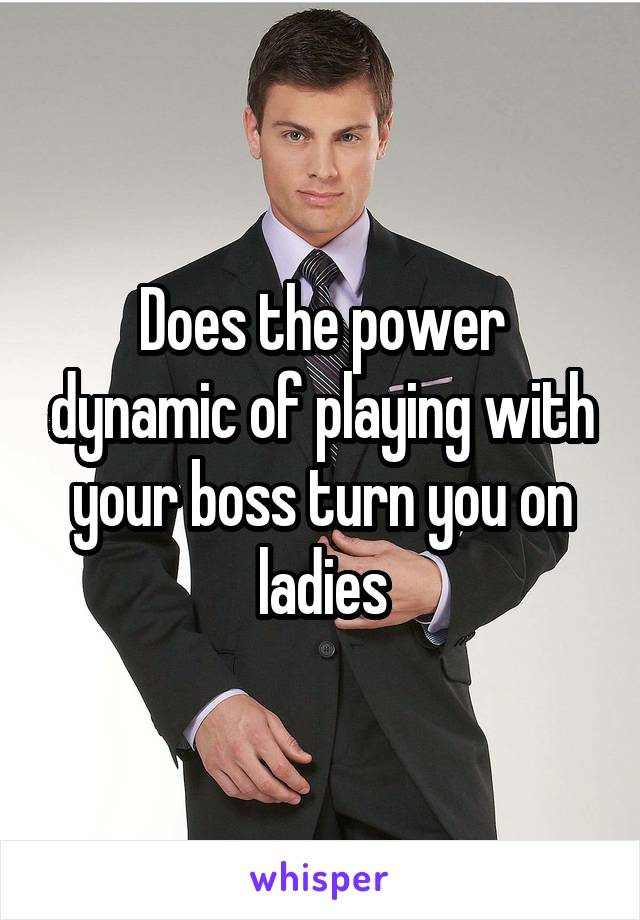 Does the power dynamic of playing with your boss turn you on ladies