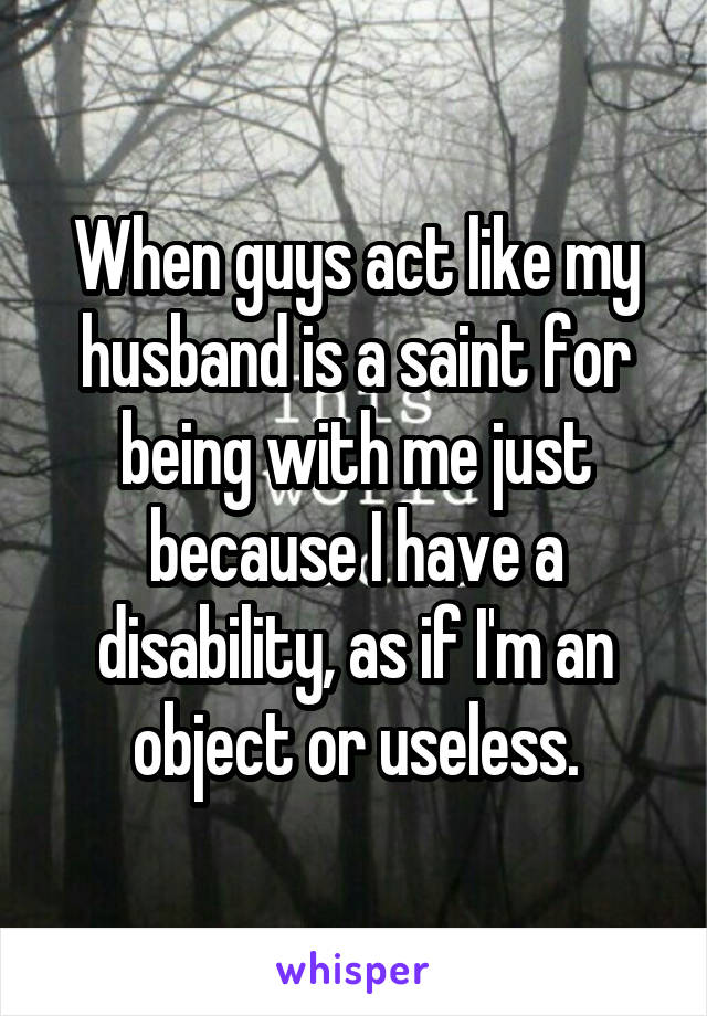 When guys act like my husband is a saint for being with me just because I have a disability, as if I'm an object or useless.