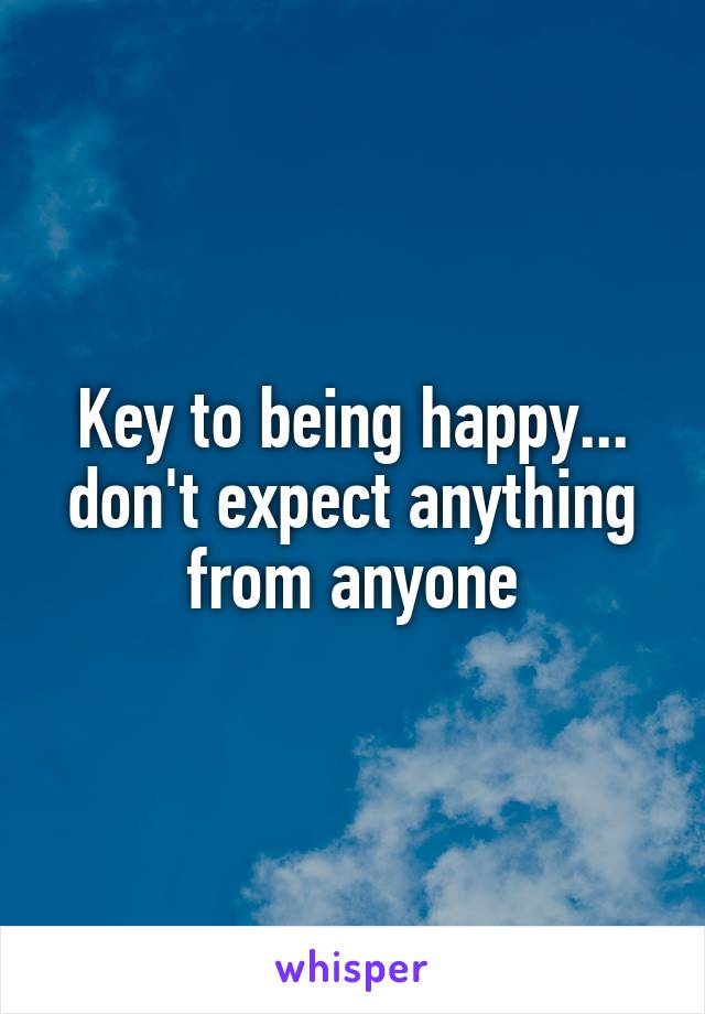 Key to being happy... don't expect anything from anyone