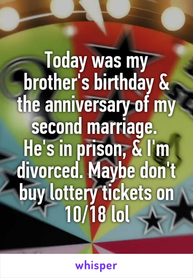 Today was my brother's birthday & the anniversary of my second marriage.  He's in prison, & I'm divorced. Maybe don't buy lottery tickets on 10/18 lol