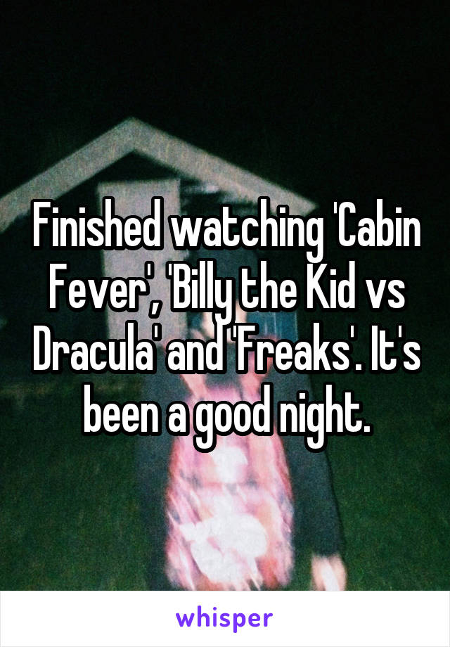 Finished watching 'Cabin Fever', 'Billy the Kid vs Dracula' and 'Freaks'. It's been a good night.