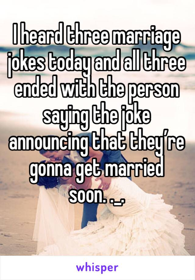 I heard three marriage jokes today and all three ended with the person saying the joke announcing that they're gonna get married soon. ._.