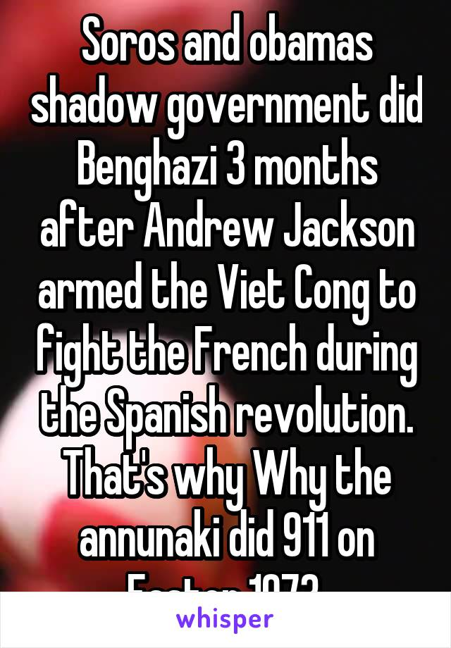 Soros and obamas shadow government did Benghazi 3 months after Andrew Jackson armed the Viet Cong to fight the French during the Spanish revolution. That's why Why the annunaki did 911 on Easter 1973.