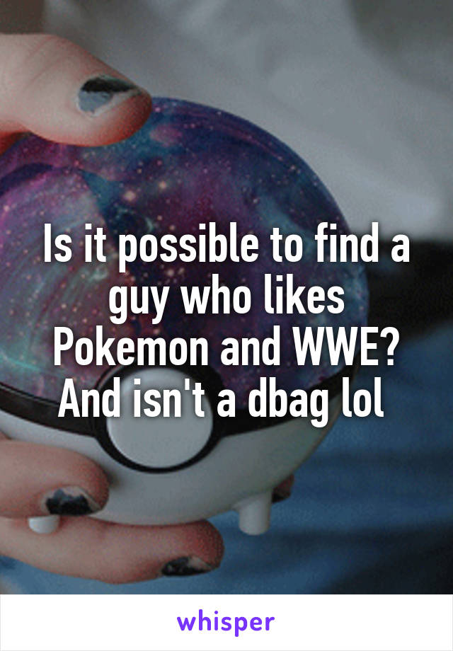 Is it possible to find a guy who likes Pokemon and WWE? And isn't a dbag lol