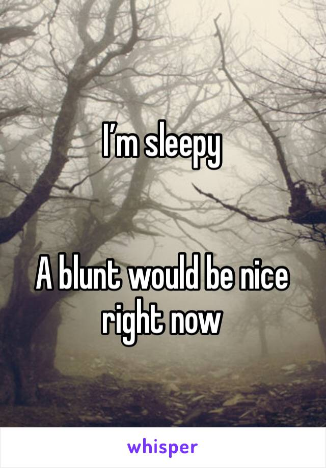 I'm sleepy   A blunt would be nice right now