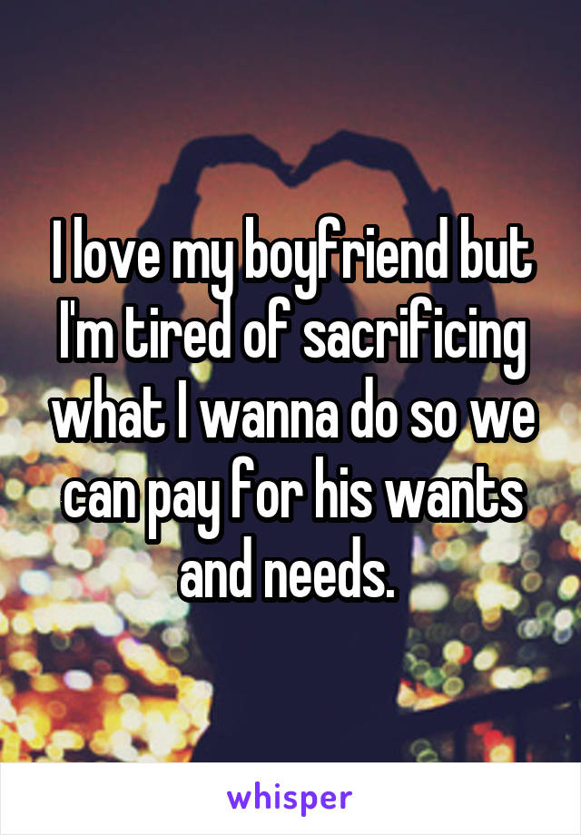 I love my boyfriend but I'm tired of sacrificing what I wanna do so we can pay for his wants and needs.