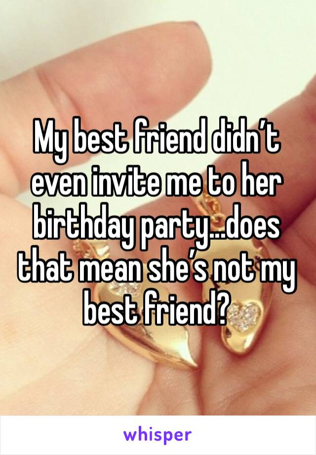 My best friend didn't even invite me to her birthday party...does that mean she's not my best friend?