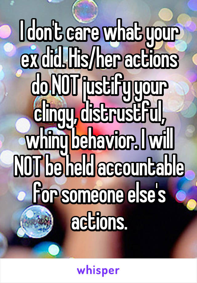 I don't care what your ex did. His/her actions do NOT justify your clingy, distrustful, whiny behavior. I will NOT be held accountable for someone else's actions.