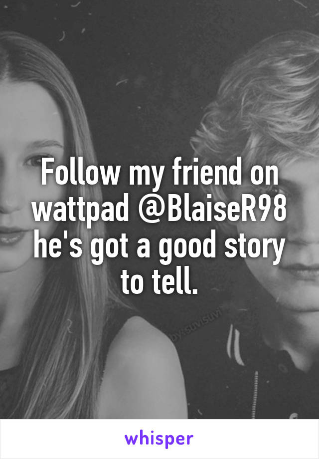 Follow my friend on wattpad @BlaiseR98 he's got a good story to tell.