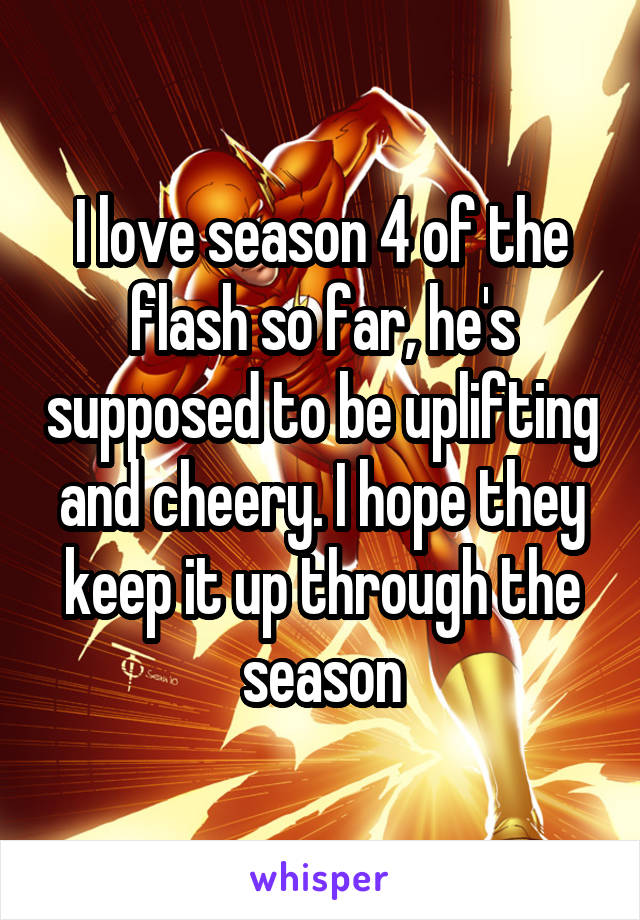 I love season 4 of the flash so far, he's supposed to be uplifting and cheery. I hope they keep it up through the season