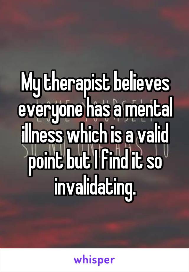 My therapist believes everyone has a mental illness which is a valid point but I find it so invalidating.