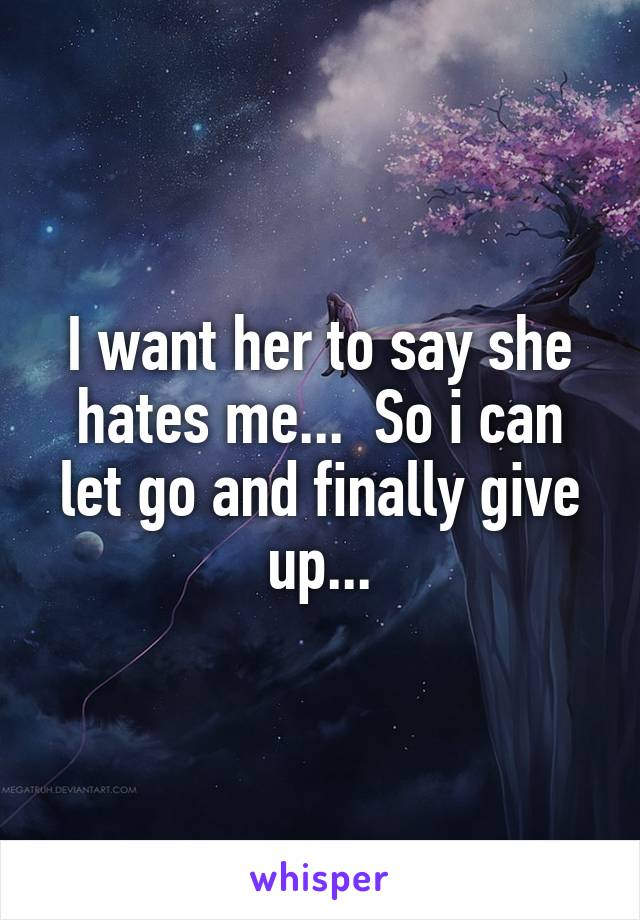 I want her to say she hates me...  So i can let go and finally give up...