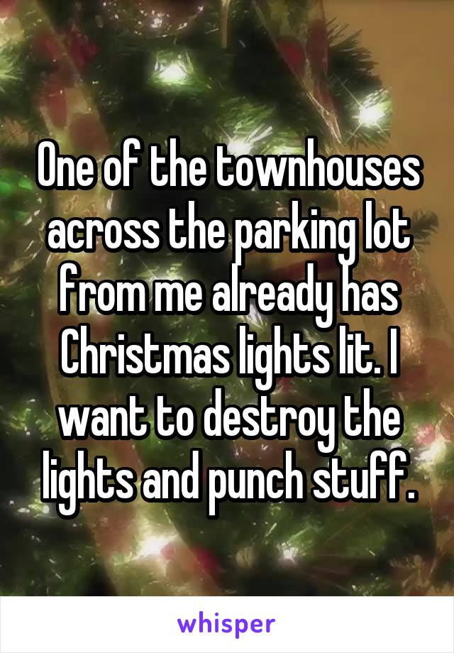 One of the townhouses across the parking lot from me already has Christmas lights lit. I want to destroy the lights and punch stuff.