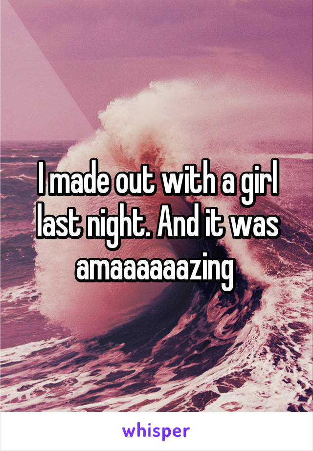 I made out with a girl last night. And it was amaaaaaazing