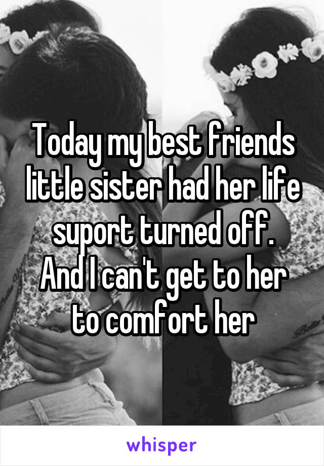 Today my best friends little sister had her life suport turned off. And I can't get to her to comfort her