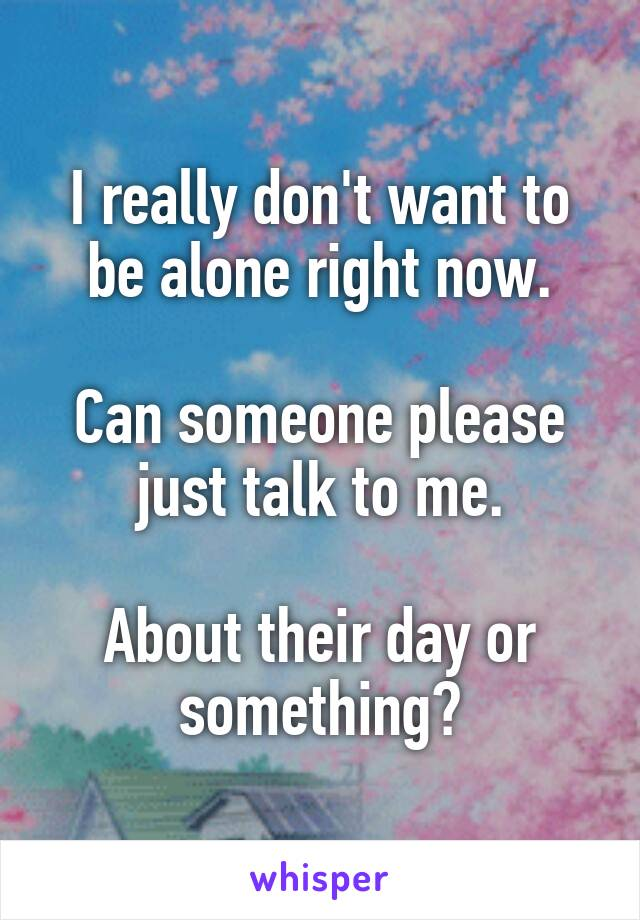 I really don't want to be alone right now.  Can someone please just talk to me.  About their day or something?