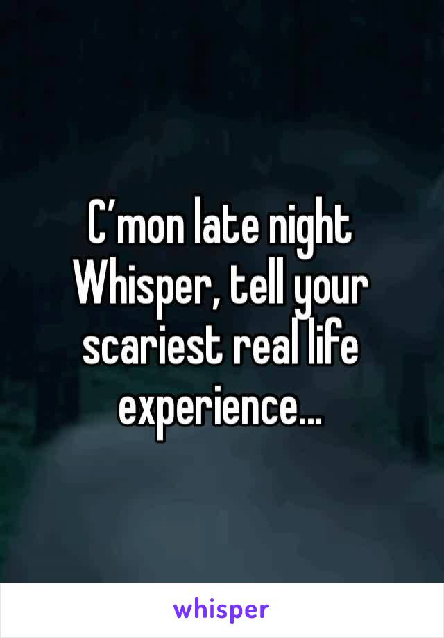 C'mon late night Whisper, tell your scariest real life experience...