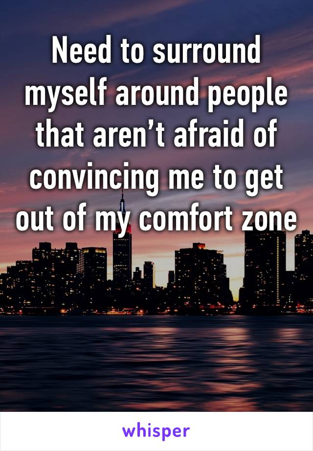 Need to surround myself around people that aren't afraid of convincing me to get out of my comfort zone