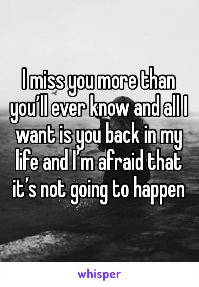 I miss you more than you'll ever know and all I want is you back in my life and I'm afraid that it's not going to happen