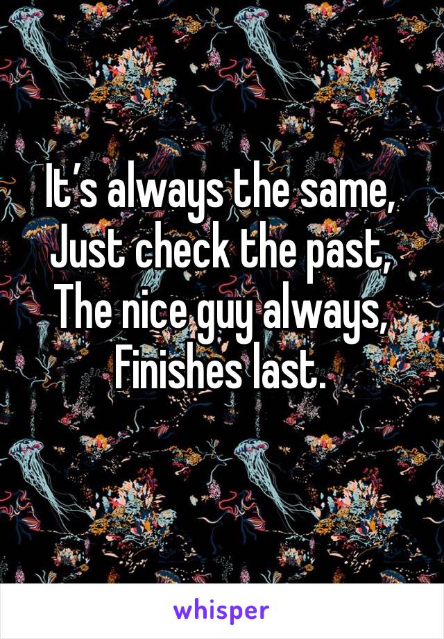 It's always the same, Just check the past, The nice guy always, Finishes last.