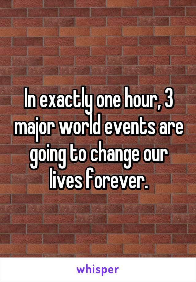 In exactly one hour, 3 major world events are going to change our lives forever.