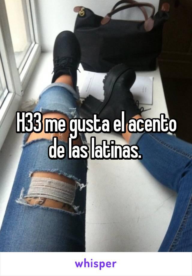 H33 me gusta el acento de las latinas.