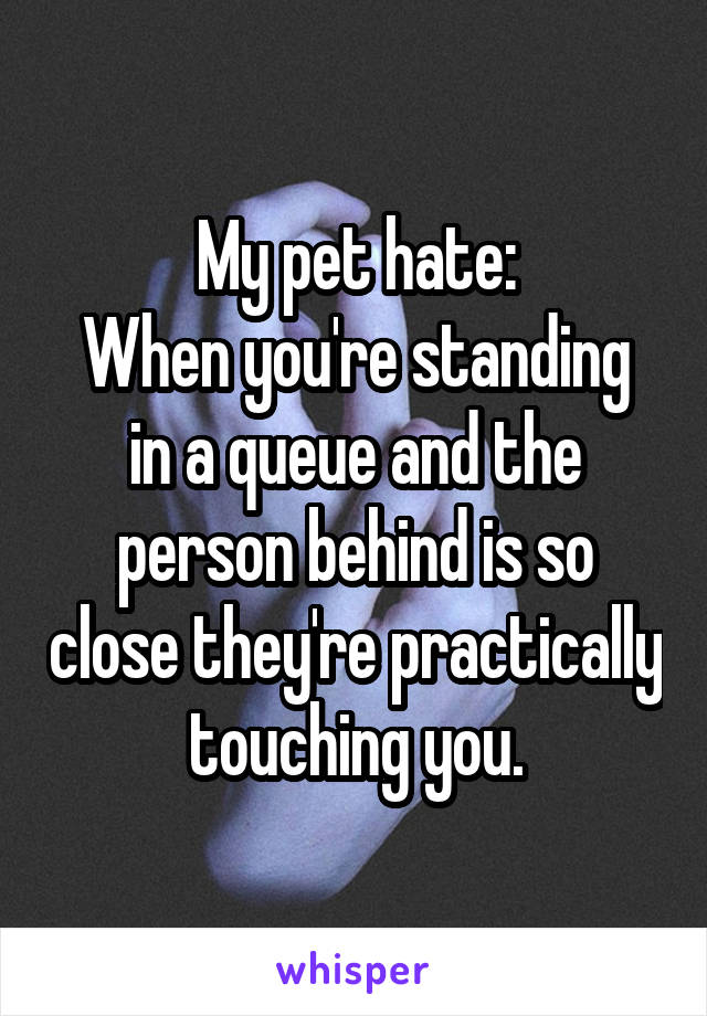 My pet hate: When you're standing in a queue and the person behind is so close they're practically touching you.